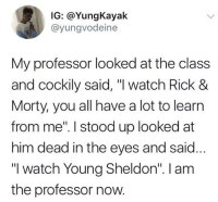 """Watch, Class, and Him: IG: @YungKayak  @yungvodeine  My professor looked at the class  and cockily said, """"I watch Rick 8  Morty, you all have a lot to learın  from me"""". I stood up looked at  him dead in the eyes and said...  """"I watch Young Sheldon"""". I am  the professor now. """"I am the professor now!"""" 😂🤷♂️ https://t.co/ViLJebh4dR"""