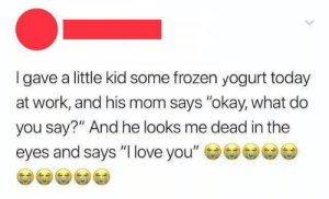 "awesomacious:  I love you 3000 💕: Igave a little kid some frozen yogurt today  at work, and his mom says ""okay, what do  you say?"" And he looks me dead in the  eyes and says ""I love you"" awesomacious:  I love you 3000 💕"
