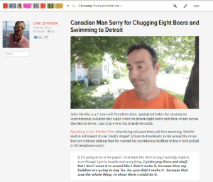 """Detroit, Friends, and Jail: IGAWKER  3.1k reading: The Worst of White Folks  Login  Canadian Man Sorry for Chugging Eight Beers and  Swimming to Detroit  CORD JEFFERSON  Yesterday 7:52pm  209,546  310  fLike  22k  STUNTS  John Morillo, a 47-year-old Canadian man, apologized today for causing an  international incident last night when he drank eight beers andd then swam  across  the Detroit River, just to prove to his friends he could  Speaking to the indsor Star after being released from jail this morning, Morillo  said in retrospect it was """"really stupid' of him to drunkenly swim across the river  but not without adding that he wanted his incredulous buddies to know he'd pulled  it off (emphasis ours):  IfIm going to be in the paper, I'd at least like them to say I actually made it,  even though I got tn trouble and everything. I gotta pay fines and stuff.  But I don't want it to sound like I didn't make it, because then my  buddies are going to say 'ha, ha, you didn't make it.' Because that  was the whole thing, to show them I could do it."""