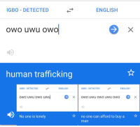 uwu: IGBO DETECTED  ENGLISH  owo uwu oWO  human trafficking  IGBO-DETECTED  ENGLISH  IGBO-DETECTED  ENGLISH  owo uwu owo uwu  ·  x  owo uwu owo uwu owo  No one is lonely  tno one can afford to buy a  man