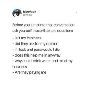 Clarification; Before you jump into that draft...: IgboMade  @volqx  Before you jump into that conversation  ask yourself these 6 simple questions  - is it my business  - did they ask for my opinion  - if I look and pass would I die  - does this help me in anyway  - why can't I drink water and mind my  business  - Are they paying me Clarification; Before you jump into that draft...