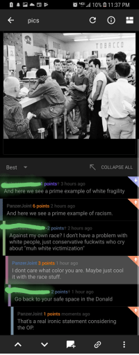 """Ironic, Racism, and White People: IGE-all 1 0% 0 1 1 :37 PM  K-  pics  TOBACC  Best  COLLAPSE ALL  pointst 3 hours ago  And here we see a prime example of white fragility  PanzerJoint 6 points 2 hours ago  And here we see a prime example of racism  2 pointst 2 hours ago  Against my own race? I don't have a problem with  white people, just conservative fuckwits who cry  about """"muh white victimization""""  PanzerJoint 3 points 1 hour ago  I dont care what color you are. Maybe just cool  it with the race stuff  2pointst 1 hour ago  Go back to your safe space in the Donalod  PanzerJoint 1 points moments ago  That's a real ironic statement considering  the OP Attacked by RACIST LEFT in the 1930s democrat segregation circle jerk post"""
