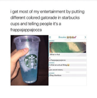 ( ͡° ͜ʖ ͡°) (Credit tagged) clean meme cleanmeme cleanmemes lol laughoutloud funny laughing laughinguntilicry laugh crying hilarious hahaha haha ha 😂 🤣 relatable wow omg used common stolen borrowed joking joker joke maymays maymay: iget most of my entertainment by putting  different colored gatorade in starbucks  cups and telling people it's a  frappajappajooza  Brooke  ROOKE  What is that  ME  a frappajappajooza  ROOKE  Is that an actual thing  ME  yes secret menu  ROOKE  Okay thanksss  ODAY ( ͡° ͜ʖ ͡°) (Credit tagged) clean meme cleanmeme cleanmemes lol laughoutloud funny laughing laughinguntilicry laugh crying hilarious hahaha haha ha 😂 🤣 relatable wow omg used common stolen borrowed joking joker joke maymays maymay