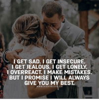 Tag Your Love ❤️: IGET SAD. I GET INSECURE.  I GET JEALOUS. I GET LONELY  I OVERREACT, I MAKE MISTAKES  BUT I PROMISE I WILL ALWAYS  GIVE YOU MY BEST.  WWW. HIGHINLOVE. CO Tag Your Love ❤️