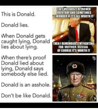 Be Like, Russia, and Don't Be Like: IGET VICIOUSLYATTACKED  EVERYDAY AND SOMETIMES  IWONDERIFITS ALL WORTH IT  This is Donald.  Donald lies.  When Donald gets  caught lying, DonaldENURE  lies about lying.  MBE  FOR MOTHER RUSSIA  OF COURSE ITS WORTH IT  When there's proof  Donald lied about  lying, Donald says  somebody else lied.  Donald is an asshole.  Don't be like Donald