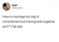 "Marriage, Kids, and Wild: igga  @Snoook  How is marriage too big of  commitment but having kids together  isn't? Y'all wild ""We have 3 kids together and been living together for years now but we're not ready to get married yet."""