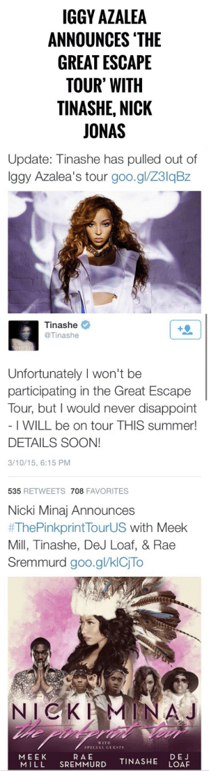 harinef:  asvpfentz:  son… i….  a potato flew around my room……………………………… : IGGY AZALEA  ANNOUNCES 'THE  GREAT ESCAPE  TOUR' WITH  TINASHE, NICK  JONAS   Update: Tinashe has pulled out of  Iggy Azalea's tour goo.gl/Z3lqBz   Tinashe  +2  @Tinashe  TINNSHE  Unfortunately I won't be  participating in the Great Escape  Tour, but I would never disappoint  - I WILL be on tour THIS summer!  DETAILS SOON!  3/10/15, 6:15 PM  535 RETWEETS 708 FAVORITES   Nicki Minaj Announces  #ThePinkprintTourUS with Meek  Mill, Tinashe, DeJ Loaf, & Rae  Sremmurd goo.gl/klCjTo  NICKI  he pin  MINAJ  WITH  SPECIAL GUESTS  RAE  SREMMURD  MEEK  MILL  DEJ  LOAF  TINASHE harinef:  asvpfentz:  son… i….  a potato flew around my room………………………………