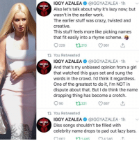 Bad, Crazy, and Diss: IGGY AZALEA@IGGYAZALEA 1h  Also let's talk about why it's lazy now; but  wasn't in the earlier work.  The earlier stuff was crazy, twisted and  creative.  This stuff feels more like picking names  that fit easily into a rhyme scheme.  BAD GIRLS  229 t213 1  ti You Retweeted  IGGY AZALEA @IGGYAZALEA 1h  And that's my unbiased opinion from a girl  that watched this guys set and sung the  words in the crowd. I'd think it regardless.  One of the greatest to do it, I'm NOT in  dispute about that. But I do think the name  dropping thing has become a crotch.  BAD GIRLS  90  t1221 887  th You Retweeted  IGGY AZALEA @IGGYAZALEA 1h  Diss songs shouldn't be filled with  celebrity name drops to pad out lazy bars.  O863  BAD GIRLS  ↑ 1 445  4 346 Iggy feeling some type of way Follow @bars for more ➡️ DM 5 FRIENDS