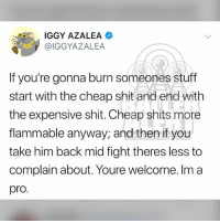 Break up to make up tips from From IggyAzalea: IGGY AZALEA  @IGGYAZALEA  If you're gonna burn someones stuff  start with the cheap shit and end wit  the expensive shit. Cheap shits more  flammable anyway, and then if you  take him back mid fight theres less to  complain about. Youre welcome. Im a  pro. Break up to make up tips from From IggyAzalea