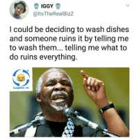 <p>Don&rsquo;t tell me what to do (via /r/BlackPeopleTwitter)</p>: IGGY  @ltsTheRealBizZ  I could be deciding to wash dishes  and someone ruins it by telling me  to wash them... telling me what to  do ruins everything.  laughter. mr <p>Don&rsquo;t tell me what to do (via /r/BlackPeopleTwitter)</p>