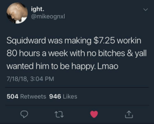 Dank, Lmao, and Memes: ight.  @mikeognxl  Squidward was making $7.25 workin  80 hours a week with no bitches & yall  wanted him to be happy. Lmao  7/18/18, 3:04 PM  504 Retweets 946 Likes Squidward had it rough by Astral_Research FOLLOW HERE 4 MORE MEMES.