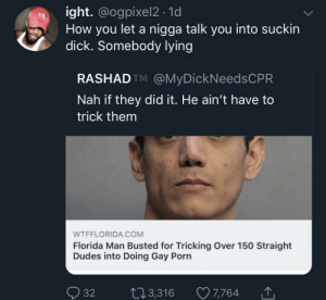 F L O R I D A by KingPZe MORE MEMES: ight. @ogpixel2 . 1d  How you let a nigga talk you into suckin  dick. Somebody lvin  RASHADTM @MyDickNeedsCPR  Nah if they did it. He ain't have to  trick them  WTFFLORIDA.COM  Florida Man Busted for Tricking Over 150 Straight  Dudes into Doing Gay Porn  Ọ32 t 3,316 7,764 F L O R I D A by KingPZe MORE MEMES