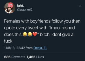 "Bitch, Dank, and I Dont Give a Fuck: ight.  @ogpixel2  Females with boyfriends follow you then  quote every tweet with ""Imao rashad  does this ""bitch i dont give a  fuck  11/8/18, 22:42 from Ocala, FL  686 Retweets 1,465 Likes *comments on your pic* ""Omg where did you get that shirt?! I wanna get my bf one!"" by MGLLN MORE MEMES"