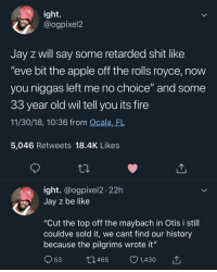 "Apple, Be Like, and Fire: ight.  @ogpixel2  Jay z will say some retarded shit like  ""eve bit the apple off the rolls royce, now  you niggas left me no choice"" and some  33 year old wil tell you its fire  11/30/18, 10:36 from Ocala,_FL  5,046 Retweets 18.4K Likes  ight. @ogpixel2 22h  Jay z be like  ""Cut the top off the maybach in Otis i still  couldve sold it, we cant find our history  because the pilgrims wrote it""  53  10465  1,430 Ok but those deadass sound like Jay-Z lyrics"