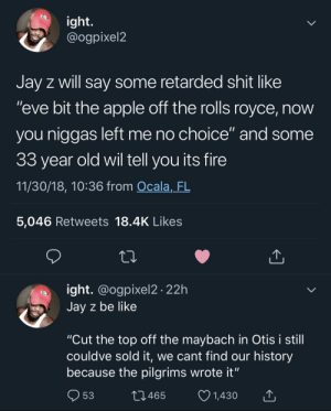 "Apple, Be Like, and Dank: ight.  @ogpixel2  Jay z will say some retarded shit like  ""eve bit the apple off the rolls royce, now  you niggas left me no choice"" and some  33 year old wil tell you its fire  11/30/18, 10:36 from Ocala,_FL  5,046 Retweets 18.4K Likes  ight. @ogpixel2 22h  Jay z be like  ""Cut the top off the maybach in Otis i still  couldve sold it, we cant find our history  because the pilgrims wrote it""  53  10465  1,430 These fake bars are actually kind of fire tbh by MGLLN MORE MEMES"