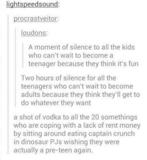 Dinosaur, Growing Up, and Money: ightspeedsound:  procrastveitor  loudons:  A moment of silence to all the kids  who can't wait to become a  teenager because they think it's fun  Two hours of silence for all the  teenagers who can't wait to become  adults because they think they'll get to  do whatever they want  a shot of vodka to all the 20 somethings  who are coping with a lack of rent money  by sitting around eating captain crunch  in dinosaur PJs wishing they were  actually a pre-teen again. Growing up isnt easy