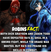 Batman, Drake, and Memes: IGI  DC-NATION  ROBINS FACT  BOTH DICK GRAYSON AND JASON TODD  HAVE DEFEATED RA'S AL GHUL IN A  SWORD FIGHT, WHILE TIM DRAKE WAS  BESTED, BUT RA'S DID PRAISE HIS  SKILLS IN COMBAT. Dick or Jason? dc dccomics dceu dcu dcrebirth dcnation dcextendeduniverse batman superman manofsteel thedarkknight wonderwoman justiceleague cyborg aquaman martianmanhunter greenlantern theflash greenarrow suicidesquad thejoker harleyquinn catwoman