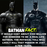 Batman, Life, and Memes: IGI DC NATION UNIVERSE  BATMANFACT  IT WOULD COST ABOUT $300 MILLION  FOR SOMEONE TO BE A REAL LIFE  BATMAN, THE PHYSICAL TOLL WILL  LIKELY KILL THAT PERSON IN JUST  A FEW YEARS Anyone wanna be batman ? I'll support ya as much as I can. dc dccomics dceu dcu dcrebirth dcnation dcextendeduniverse batman superman manofsteel thedarkknight wonderwoman justiceleague cyborg aquaman martianmanhunter greenlantern theflash greenarrow suicidesquad thejoker harleyquinn comics injusticegodsamongus