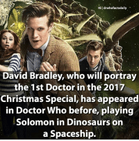 Christmas, Doctor, and Memes: IGI drwhofactsdaily  David Bradley, who will portray  the 1st Doctor in the 2017  Christmas Special, has appeared  in Doctor Who before, playing  Solomon in Dinosaurs on  a Spaceship. Have you watched An Adventure in Space and Time? If so what did you think of it? I thought it was brilliant! doctorwho drwho dw mattsmith 11thdoctor eleventhdoctor davidbradley 1stdoctor firstdoctor williamhartnell karengillan amypond arthurdarvill rorywilliams sarahjanesmith elisabethsladen sarahjaneadventures sonicscrewdriver regeneration psychicpaper