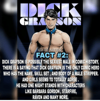 One for the ladies.. dc dccomics dceu dcu dcrebirth dcnation dcextendeduniverse batman superman manofsteel thedarkknight wonderwoman justiceleague cyborg aquaman martianmanhunter greenlantern theflash greenarrow suicidesquad thejoker harleyquinn comics injusticegodsamongusP: IGI oc NATIO  FACT #2  DICK GRAYSON ISPOSSIBLY THE SEXIEST MALE IN COMIC HISTORY  THERE IS A SAYING THATDICK GRAYSONIS THE ONLY COMICHERO  WHO HAS THE NAME SKILL SET,AND BODY OF A MALE STRIPPER,  AND GIRLS SEEMS TO TOTALLY AGREE,  HE HAD ONE NIGHT STANDS WITH CHARACTERS  LIKE BARBARA GORDON, STARFIRE One for the ladies.. dc dccomics dceu dcu dcrebirth dcnation dcextendeduniverse batman superman manofsteel thedarkknight wonderwoman justiceleague cyborg aquaman martianmanhunter greenlantern theflash greenarrow suicidesquad thejoker harleyquinn comics injusticegodsamongusP