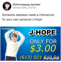 Friends, Funny, and Memes: IGIFunnykpop_hamster  @HakunaMy_TaeTae  Someone deadass made a infomercial  for your own personal J-Hope  JHHOPE  ONLY FOR  $3.00  (613) 021 Finally something BTS that I can afford 😅 . . . 》Tag your friends 》》 Follow @funnykpop_hamster 》》》DM any funny videos ⚠ credit to owner© kpop korean fangirl fandom exo bangtanboys bigbang snsd 2ne1 ikon gfriend exid superjunior got7 astro blackpink kard nct twice redvelvet seventeen vixx blockb hoseok jhope