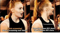 gameofthrones sophieturner sansastark kitharington jonsnow tv post funny tumblr hbo: IGirls screamingj  Who is screaming over there?  Thrones Memes  Does that mean Kit's here?  bet It means Kit's here. gameofthrones sophieturner sansastark kitharington jonsnow tv post funny tumblr hbo