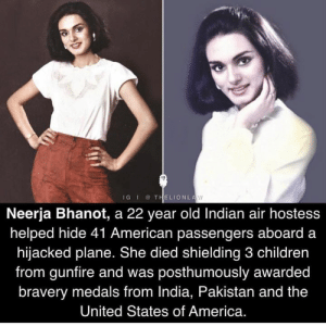 air hostess: IGITHELIONLA  1  Neerja Bhanot, a 22 year old Indian air hostess  helped hide 41 American passengers aboard a  hijacked plane. She died shielding 3 children  from gunfire and was posthumously awarded  bravery medals from India, Pakistan and the  United States of America