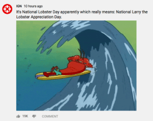 Apparently, Dank Memes, and Ign: IGN 10 hours ago  It's National Lobster Day apparently which really means: National Larry the  Lobster Appreciation Day  19K  COMMENT National lobster day folks
