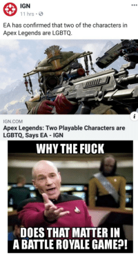 This is pointless: IGN  11 hrsS  EA has confirmed that two of the characters in  Apex Legends are LGBTQ.  IGN.COM  Apex Legends: Two Playable Characters are  LGBTQ, Says EA IGN  WHY THE FUCK  DOES THAT MATTER IN  A BATTLE ROYALE GAME?! This is pointless