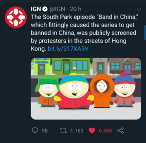 "Modern problems require modern solutions: @IGN 20 h  IGN  The South Park episode ""Band in China,""  which fittingly caused the series to get  banned in China, was publicly screened  by protesters in the streets of Hong  Kong. bit.ly/317XA5V  L 1.163  98  6.488 Modern problems require modern solutions"