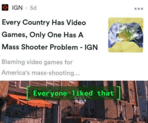 Dank, Memes, and Target: IGN 5d  Every Country Has Video  Games, Only One Has A  Mass Shooter Problem - IGN  Blaming video games for  America's mass-shooting...  Everyone 1iked that Thanks for watching our backs IGN by George2110 MORE MEMES