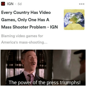I BET SPIDER-MAN PLAYS VIDEO GAMES!: IGN 5d  Every Country Has Video  Games, Only One Has A  Mass Shooter Problem IGN  Blaming video games for  America's mass-shooting...  The power of the press triumphs! I BET SPIDER-MAN PLAYS VIDEO GAMES!