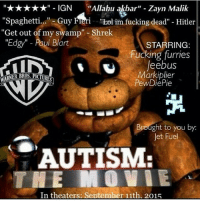 "jetfuel meme callofduty hungergames love gaming stophateonfnaf nike basketball shoutout memes staystrongstayclean gamergirls xboxone pokemon cringe gameofthrones kik nintendo 50shadesofgrey minecraft kush lordoftherings savedankmemes pcgaming thewalkingdead gogglebox frozen disney harrypotter: IGN Allahu akbar"" Zayn Malik  ""Spaghetti...  Guy Fi  ""Lol im fucking dead"" Hitler  ""Get out of my swamp"" Shrek  Edgy"" Paul Blart  STARRING:  Fucking furries  leebus  Markiplier  REST  PewDiePie  Brought to you by  Jet Fuel  AUTISM  HE MOVIE  In theaters  September 11th. 2015 jetfuel meme callofduty hungergames love gaming stophateonfnaf nike basketball shoutout memes staystrongstayclean gamergirls xboxone pokemon cringe gameofthrones kik nintendo 50shadesofgrey minecraft kush lordoftherings savedankmemes pcgaming thewalkingdead gogglebox frozen disney harrypotter"