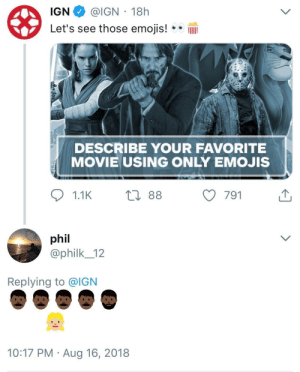 Dank, Memes, and Target: IGN @IGN 18h  Let's see those emojis!IlI  DESCRIBE YOUR FAVORITE  MOVIE USING ONLY EMOJIS  phil  @philk_12  Replying to @IGN  10:17 PM Aug 16, 2018 My favorite! by lil-succo MORE MEMES