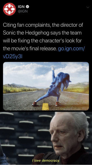 We've done it once again: IGN  @IGN  Citing fan complaints, the director of  Sonic the Hedgehog says the team  will be fixing the character's look for  the movie's final release. go.ign.com/  vD25y3  I love democracy We've done it once again