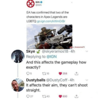 IGN: IGN .  @IGN  EA has confirmed that two of the  characters in Apex Legends are  LGBTQ. go.ign.com/kWmOrBr  Awesome72  Skye @skyeramos18.4h  Replying to @IGN  And this affects the gameplay how  exactly?  95 10 258 11,  Dustyballs @DustyCoff.4h  It affects their aim, they can't shoot  straight.  27 43930