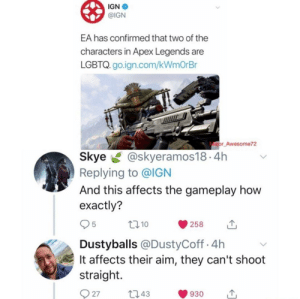 IGN: IGN  @IGN  EA has confirmed that two of the  characters in Apex Legends are  LGBTQ. go.ign.com/kWmOrBr  ajor Awesome72  Skye@skyeramos18.4h  Replying to @IGN  And this affects the gameplay how  exactly?  10  258  Dustyballs @DustyCoff.4h  It affects their aim, they can't shoot  straight.  27t043  930
