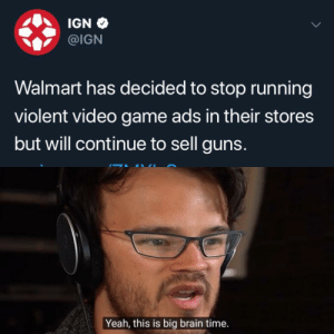 Gamers are oppressed: IGN  @IGN  Walmart has decided to stop running  violent video game ads in their stores  but will continue to sell guns.  Yeah, this is big brain time. Gamers are oppressed