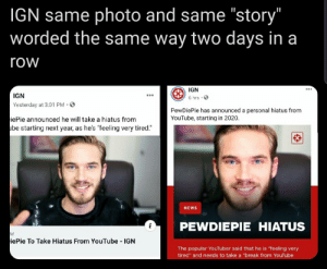 """Did pewds pee on someone's cereal over there or something?: IGN same photo and same """"story""""  worded the same way two days in a  row  IGN  IGN  6 hrs ·O  Yesterday at 3:01 PM ·O  PewDiePie has announced a personal hiatus from  YouTube, starting in 2020.  iePie announced he will take a hiatus from  ube starting next year, as he's """"feeling very tired.""""  NEWS  PEWDIEPIE HIATUS  iePie To Take Hiatus From YouTube  IGN  The popular YouTuber said that he is """"feeling very  tired"""" and needs to take a """"break from YouTube Did pewds pee on someone's cereal over there or something?"""