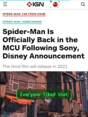Disney, Sony, and Spider: IGN  SPIDER-MAN: FAR FROM HOME  SPIDER-MAN: HOMECOMING  Spider-Man Is  Officially Back in the  MCU Following Sony,  Disney Announcement  The third film will release in 2021  Everyone liked that  imgflip.com We did it boys!!!