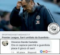 Chelsea, Memes, and Premier League: IGNOR  SPORTMEDIASET.MEDIASET.IT  Premier League, Sarri umiliato da Guardiola -  Vincenzo Davide Castaldo  Ora si capisce perché a guardiola  piace il gioco di sarri  1h M. piace Rispondi 0-0967 Spiegato tutto . manchestercity chelsea guardiola commenticalcignoranti
