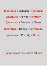 the roots: Ignorance + Religion Terrorism  Ignorance Power Tyranny  Ignorance + Freedom = Chaos  Ignorance Money Corruption  Ignorance Poverty Crime  Ignorance + Power =  Tyranny  Ignorance is the root of all evil
