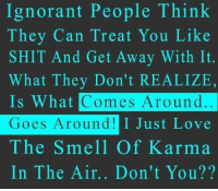 Ignorant, Love, and Shit: Ignorant People Think  They Can Treat You Like  SHIT And Get Away With It.  What They Don't REALIZE,  Is What  Goes Around!  The Smell Of Karma  In The Air.. Don't You??  Comes Around  I Just Love