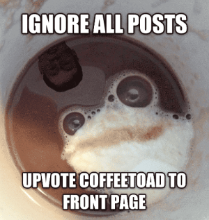Coffee, Page, and Toad: IGNORE ALL POSTS  UPVOTE COFFEETOAD TO  FRONT PAGE Coffee toad