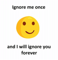 ignore me: Ignore me once  and I will ignore you  forever
