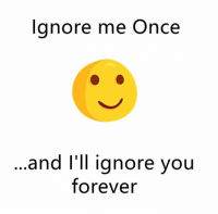 ignore me: Ignore me Once  and I'll ignore you  forever