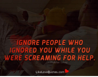 Memes, Scream, and 🤖: IGNORE PEOPLE WHO  IGNORED YOU WHILE YOU  WERE SCREAMING FOR HELP  Prakhar Sahay  Like Love Quotes.com Ignore people who ignored you while you were screaming for your help.
