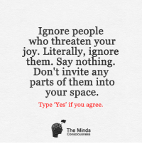 """Memes, Space, and Joyful: Ignore people  who threaten your  joy. Literally, ignore  them. Say nothing.  Don't invite any  parts of them into  your space.  Type """"Yes"""" if you agree.  The Minds  Consciousness <3"""