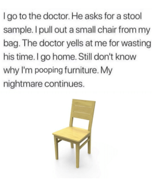 Doctor, Reddit, and Furniture: Igo to the doctor. He asks for a stool  sample. I pull out a small chair from my  bag. The doctor yells at me for wasting  his time. I go home. Still don't know  why I'm pooping furniture. My  nightmare continues. A stool sample