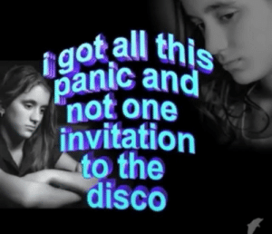 disco: igot all this  panic and  not one  invitation  to the  disco